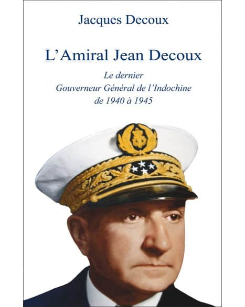 L'Amiral Decoux le dernier Gouverneur Général de l'Indochine de Jacques Decoux
